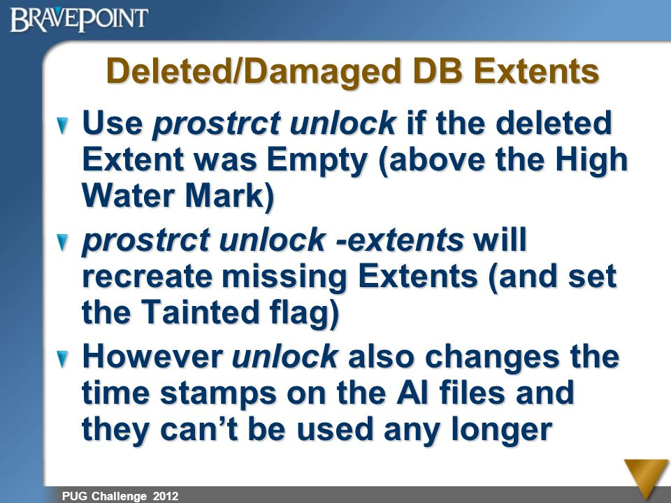 PUG Challenge 2012 Deleted/Damaged DB Extents Use prostrct unlock if the deleted Extent was Empty (above the High Water Mark) prostrct unlock -extents