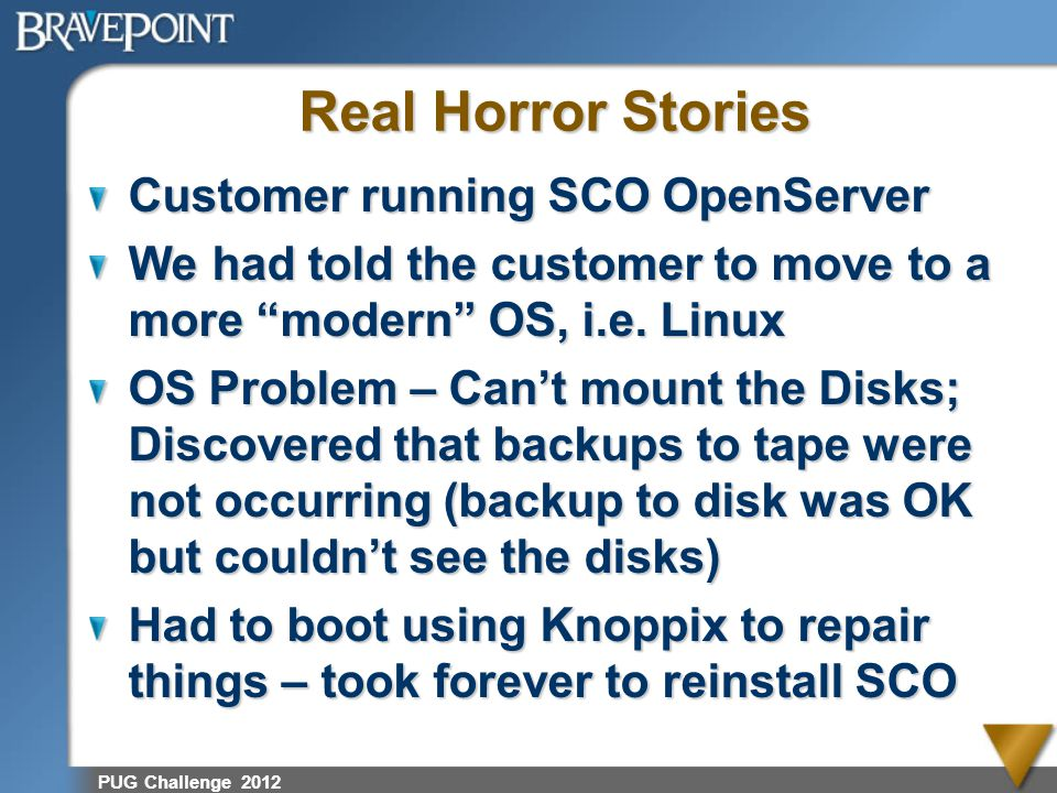 Real Horror Stories Fortune 1000 Company HP Server Admin outsourced to IBM Backups outsourced to 3d party 3d party stopped doing backups, unannounced, due to non-payment DB Corrupted Restoration impossible BravePoint 2012