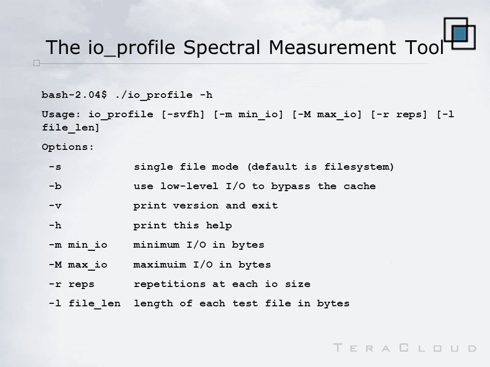 The io_profile Spectral Measurement Tool bash-2.04$./io_profile -h Usage: io_profile [-svfh] [-m min_io] [-M max_io] [-r reps] [-l file_len] Options: -s single file mode (default is filesystem) -b use low-level I/O to bypass the cache -v print version and exit -h print this help -m min_io minimum I/O in bytes -M max_io maximuim I/O in bytes -r reps repetitions at each io size -l file_len length of each test file in bytes