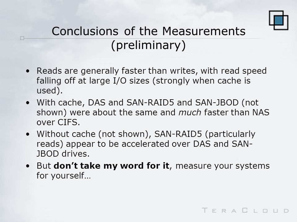 Conclusions of the Measurements (preliminary) Reads are generally faster than writes, with read speed falling off at large I/O sizes (strongly when cache is used).