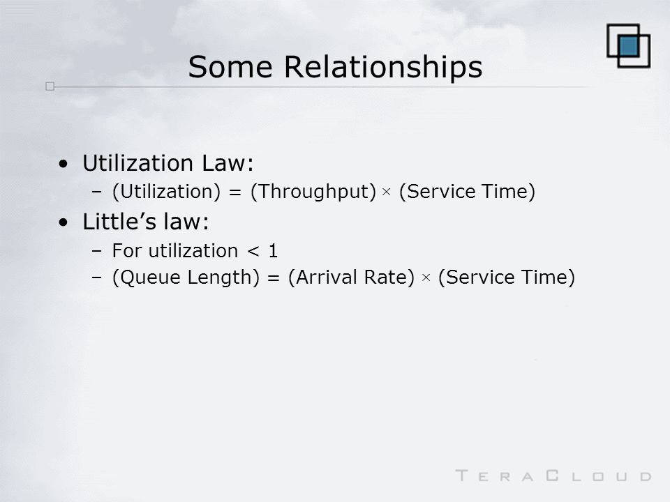 Some Relationships Utilization Law: –(Utilization) = (Throughput) × (Service Time) Littles law: –For utilization < 1 –(Queue Length) = (Arrival Rate) × (Service Time)