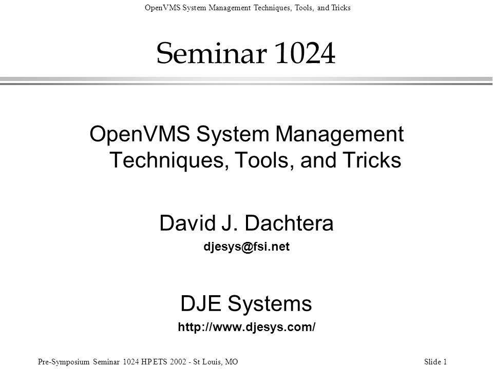 OpenVMS System Management Techniques, Tools, and Tricks Pre-Symposium Seminar 1024 HP ETS 2002 - St Louis, MOSlide 62 Logical Name Tables Search Order: $ sh log/tab=* lnm$file_dev LNM$FILE_DEV = LNM$PROCESS (LNM$SYSTEM_DIRECTORY) = LNM$JOB = LNM$GROUP = LNM$SYSTEM = DECW$LOGICAL_NAMES