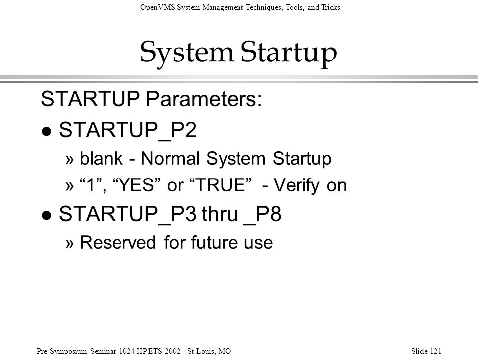 OpenVMS System Management Techniques, Tools, and Tricks Pre-Symposium Seminar 1024 HP ETS 2002 - St Louis, MOSlide 121 System Startup STARTUP Paramete