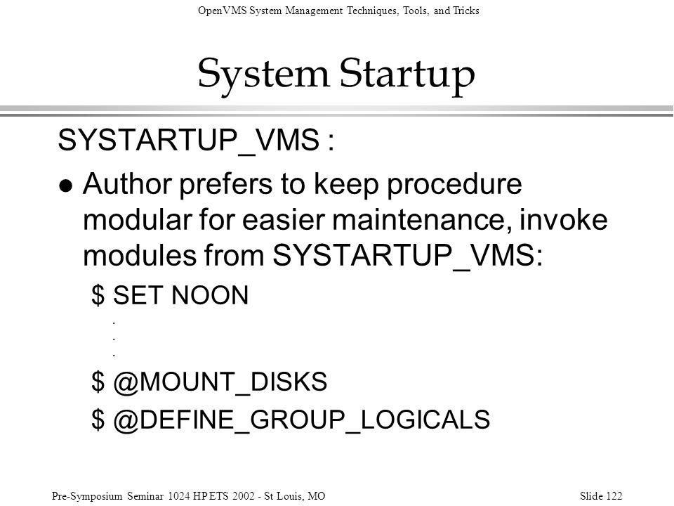 OpenVMS System Management Techniques, Tools, and Tricks Pre-Symposium Seminar 1024 HP ETS 2002 - St Louis, MOSlide 122 System Startup SYSTARTUP_VMS :