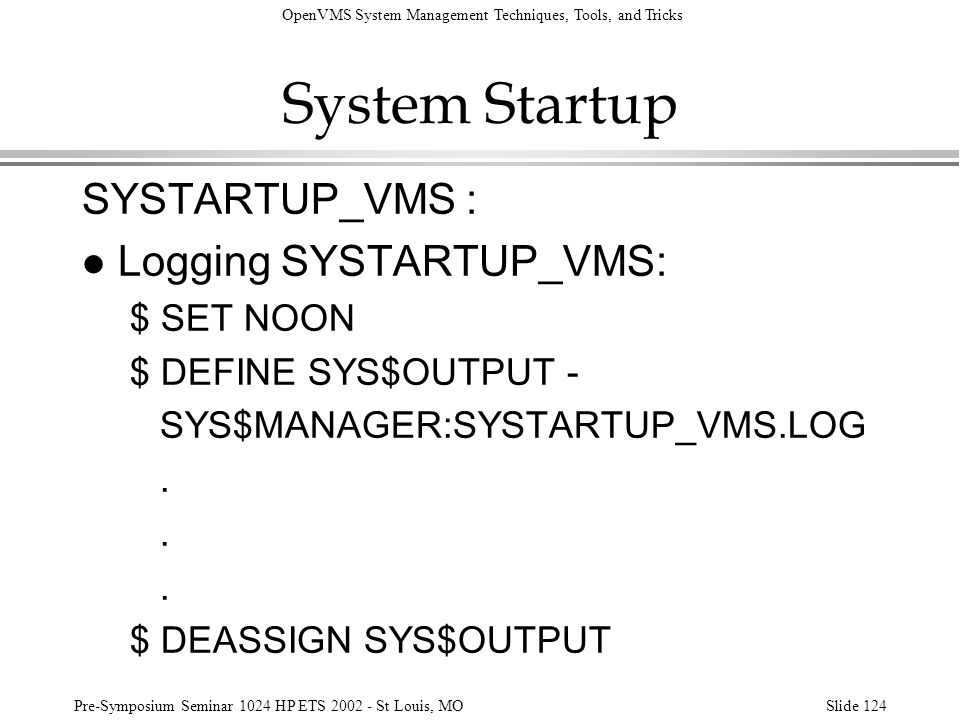 OpenVMS System Management Techniques, Tools, and Tricks Pre-Symposium Seminar 1024 HP ETS 2002 - St Louis, MOSlide 124 System Startup SYSTARTUP_VMS :