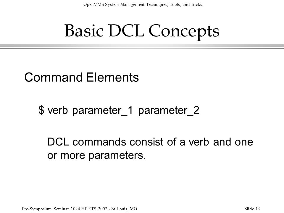OpenVMS System Management Techniques, Tools, and Tricks Pre-Symposium Seminar 1024 HP ETS 2002 - St Louis, MOSlide 13 Basic DCL Concepts Command Eleme