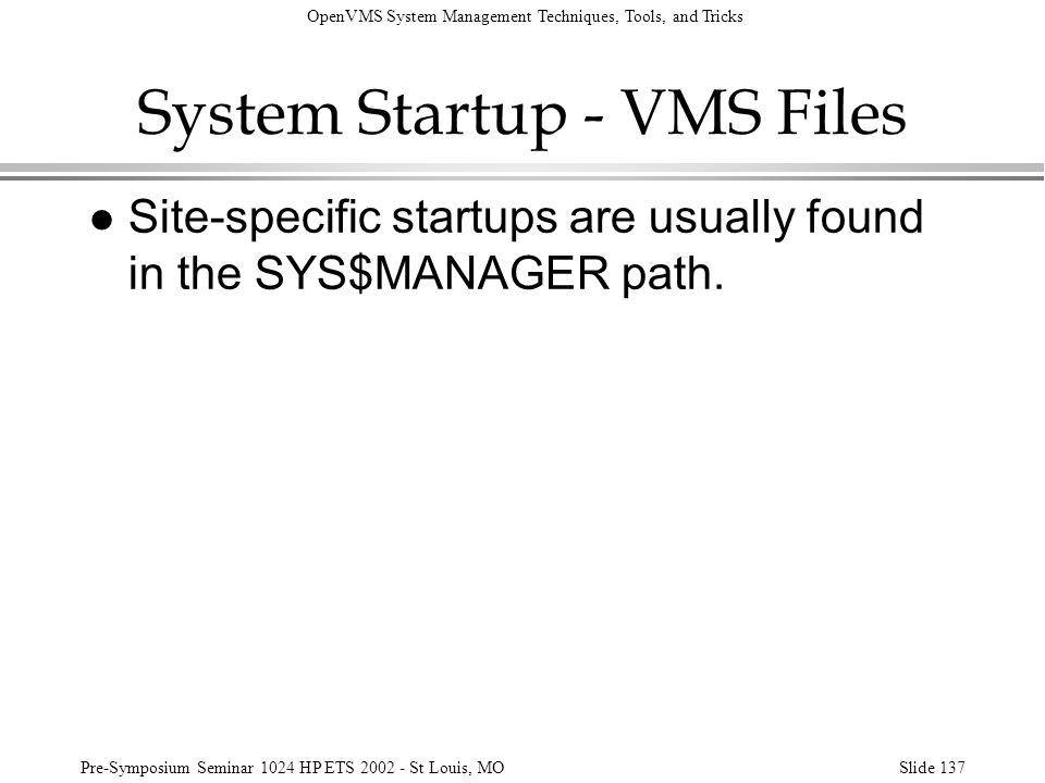 OpenVMS System Management Techniques, Tools, and Tricks Pre-Symposium Seminar 1024 HP ETS 2002 - St Louis, MOSlide 137 System Startup - VMS Files l Si