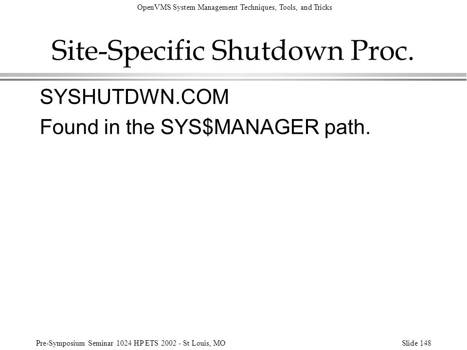 OpenVMS System Management Techniques, Tools, and Tricks Pre-Symposium Seminar 1024 HP ETS 2002 - St Louis, MOSlide 148 Site-Specific Shutdown Proc. SY