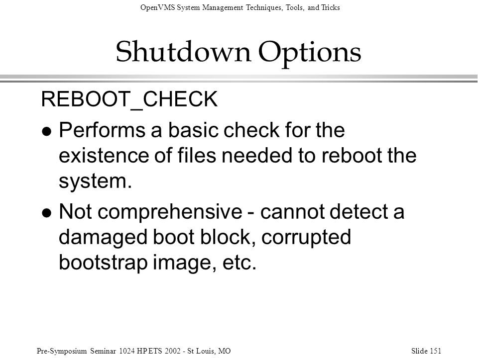 OpenVMS System Management Techniques, Tools, and Tricks Pre-Symposium Seminar 1024 HP ETS 2002 - St Louis, MOSlide 151 Shutdown Options REBOOT_CHECK l