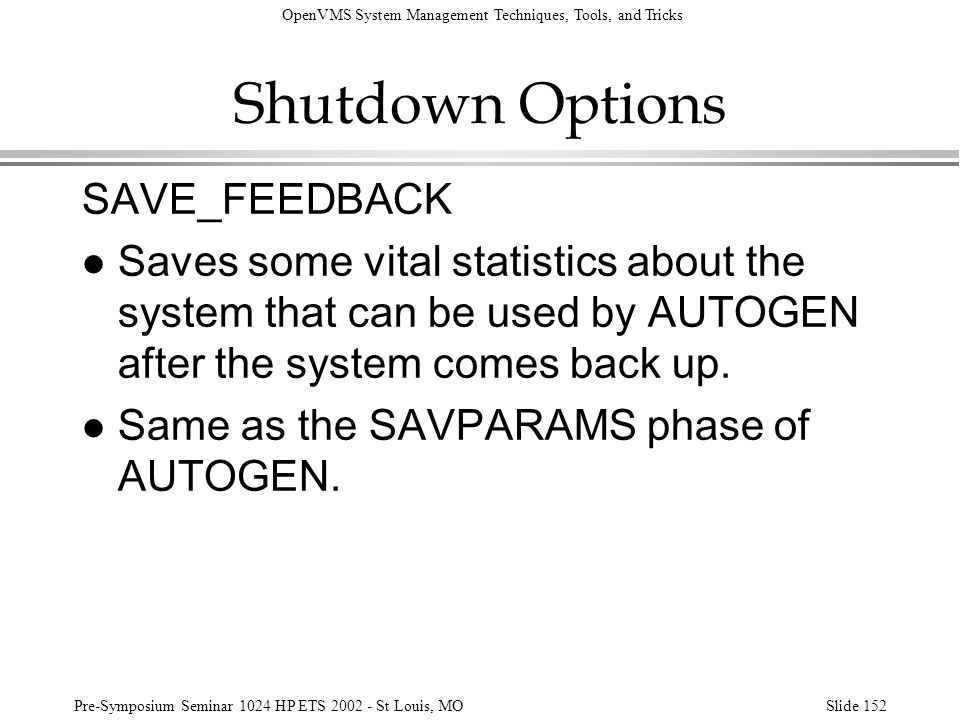 OpenVMS System Management Techniques, Tools, and Tricks Pre-Symposium Seminar 1024 HP ETS 2002 - St Louis, MOSlide 152 Shutdown Options SAVE_FEEDBACK