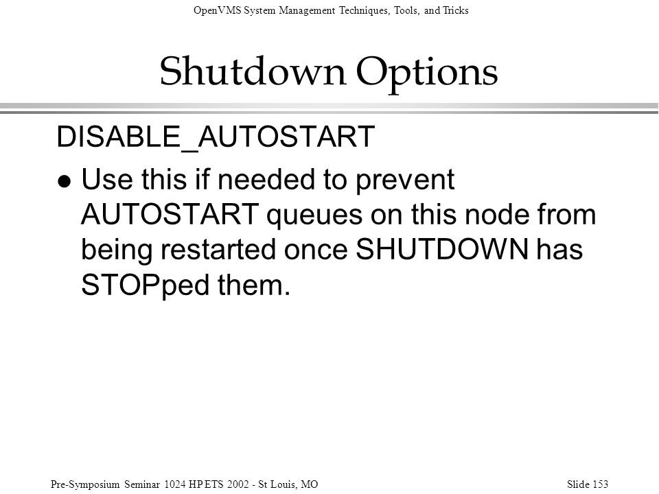 OpenVMS System Management Techniques, Tools, and Tricks Pre-Symposium Seminar 1024 HP ETS 2002 - St Louis, MOSlide 153 Shutdown Options DISABLE_AUTOST