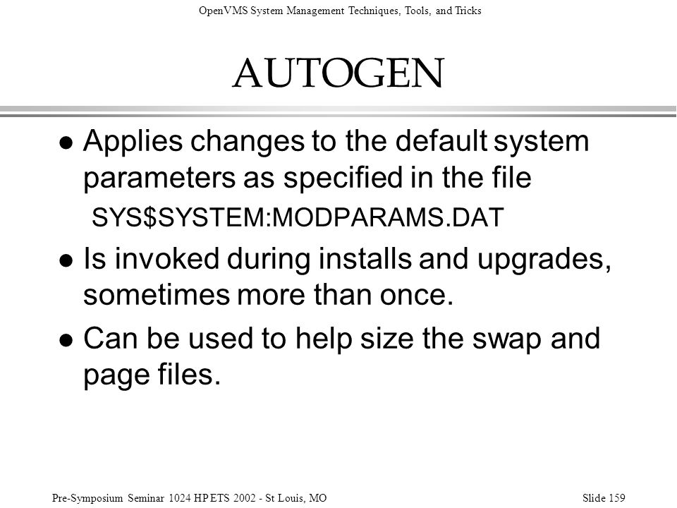 OpenVMS System Management Techniques, Tools, and Tricks Pre-Symposium Seminar 1024 HP ETS 2002 - St Louis, MOSlide 159 AUTOGEN l Applies changes to th