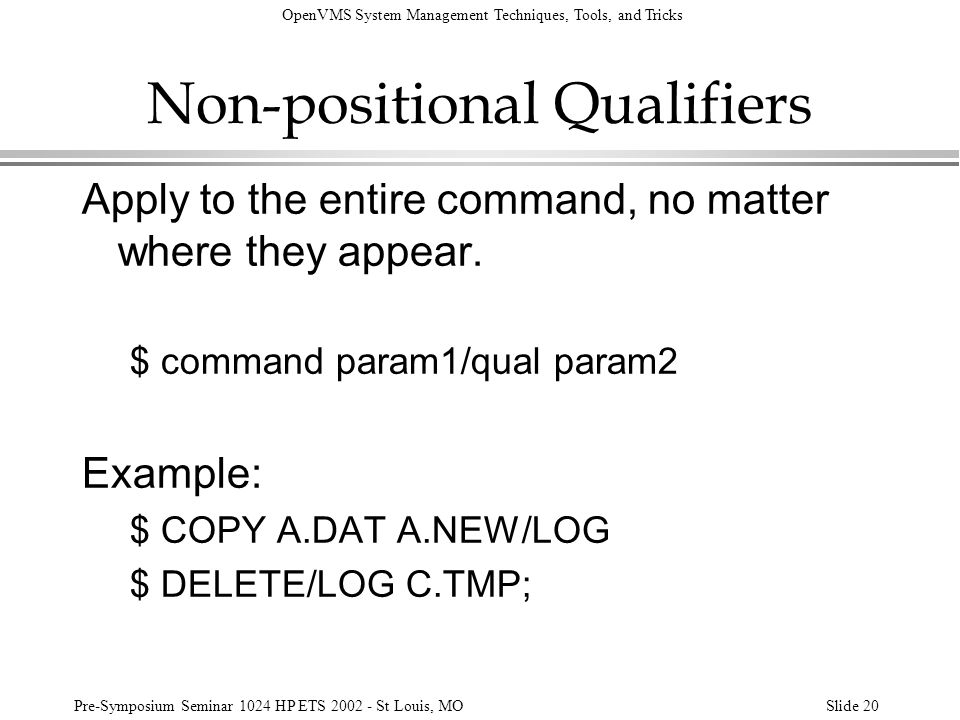 OpenVMS System Management Techniques, Tools, and Tricks Pre-Symposium Seminar 1024 HP ETS 2002 - St Louis, MOSlide 20 Non-positional Qualifiers Apply