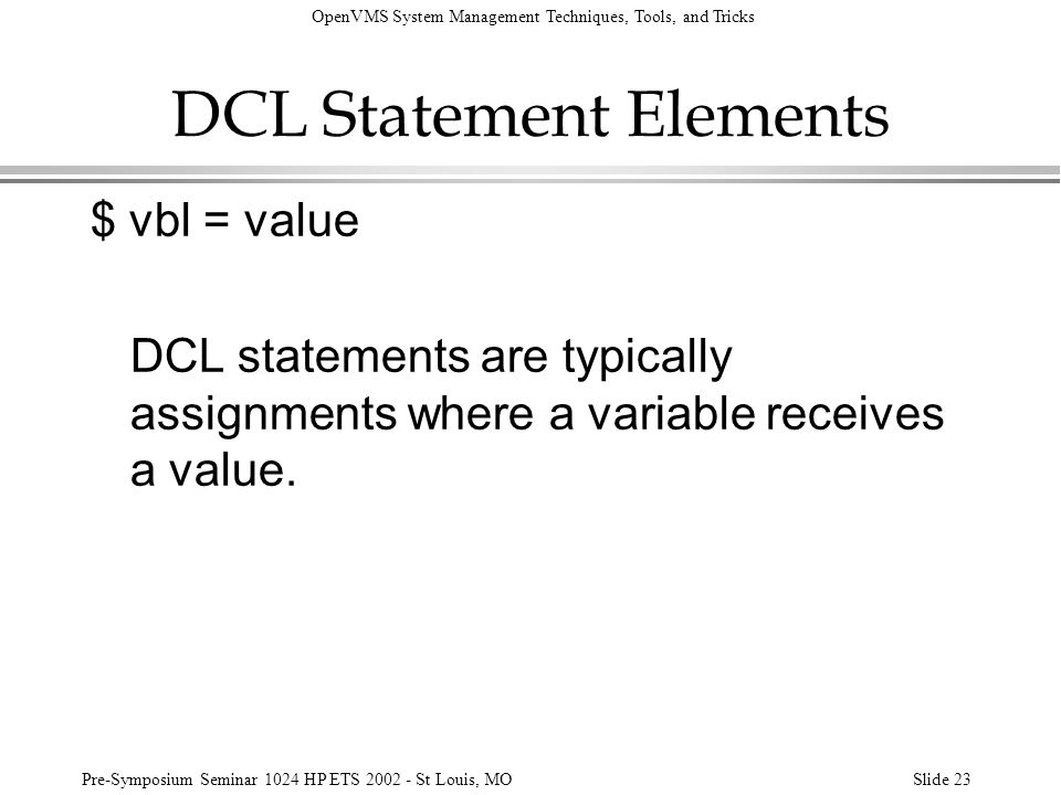 OpenVMS System Management Techniques, Tools, and Tricks Pre-Symposium Seminar 1024 HP ETS 2002 - St Louis, MOSlide 23 DCL Statement Elements $ vbl = v