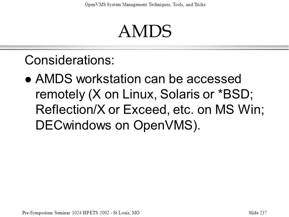 OpenVMS System Management Techniques, Tools, and Tricks Pre-Symposium Seminar 1024 HP ETS 2002 - St Louis, MOSlide 237 AMDS Considerations: l AMDS wor