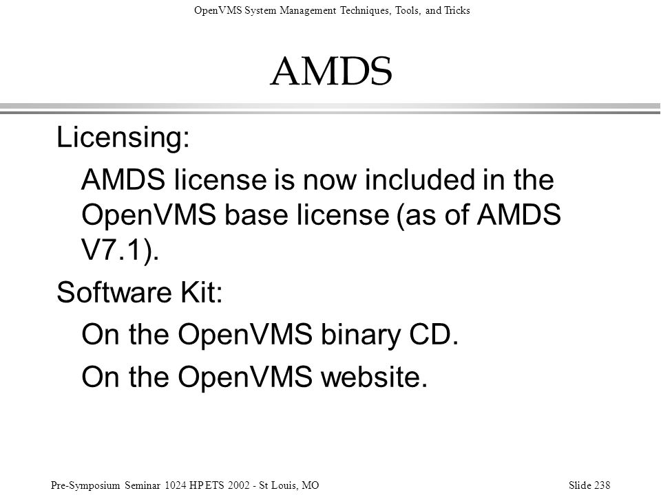 OpenVMS System Management Techniques, Tools, and Tricks Pre-Symposium Seminar 1024 HP ETS 2002 - St Louis, MOSlide 238 AMDS Licensing: AMDS license is
