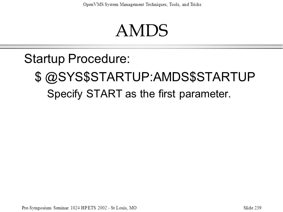 OpenVMS System Management Techniques, Tools, and Tricks Pre-Symposium Seminar 1024 HP ETS 2002 - St Louis, MOSlide 239 AMDS Startup Procedure: $ @SYS$