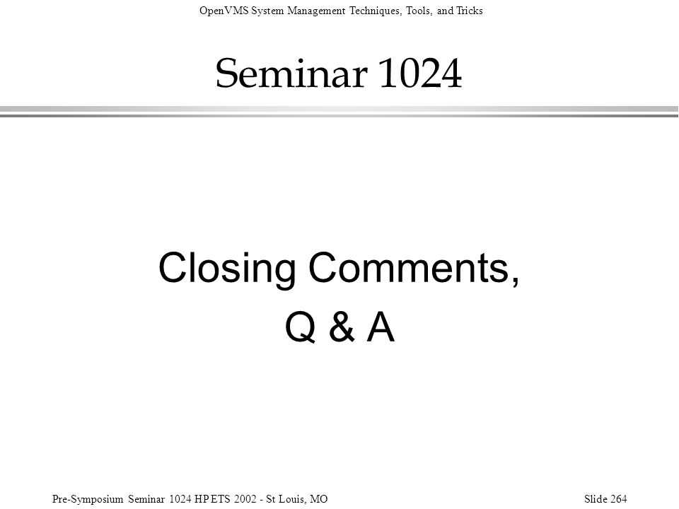 OpenVMS System Management Techniques, Tools, and Tricks Pre-Symposium Seminar 1024 HP ETS 2002 - St Louis, MOSlide 264 Seminar 1024 Closing Comments,