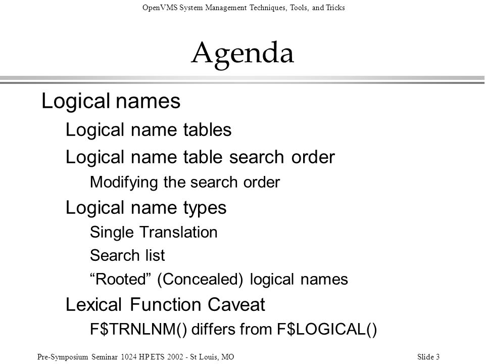 OpenVMS System Management Techniques, Tools, and Tricks Pre-Symposium Seminar 1024 HP ETS 2002 - St Louis, MOSlide 4 Agenda Logical names, contd Cluster-wide logical names Caveats SYS$COMMON Notes Caveats (VMS$COMMON) Site-Specific Paths Organizing local system management code