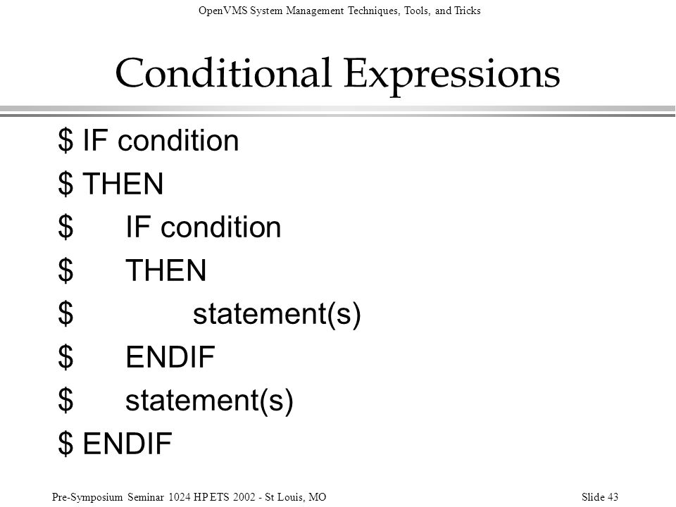 OpenVMS System Management Techniques, Tools, and Tricks Pre-Symposium Seminar 1024 HP ETS 2002 - St Louis, MOSlide 43 Conditional Expressions $ IF con
