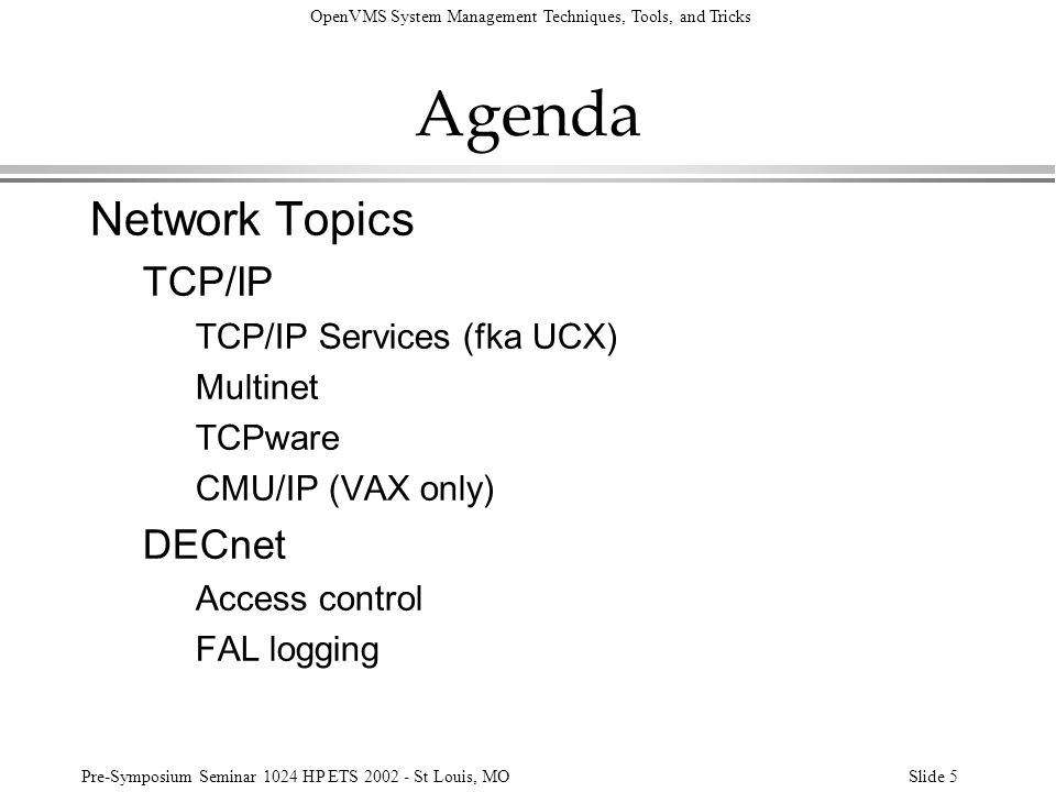 OpenVMS System Management Techniques, Tools, and Tricks Pre-Symposium Seminar 1024 HP ETS 2002 - St Louis, MOSlide 106 Networking MOP Maintenance Operation Protocol l User interfaces - Downline Load: »LANCP DEFINE NODE name - /ADDRESS=xx-xx-xx-xx-xx-xx- /FILE=filespec –Mostly for use in booting LAVc nodes –LANCP does not provide for upline dump