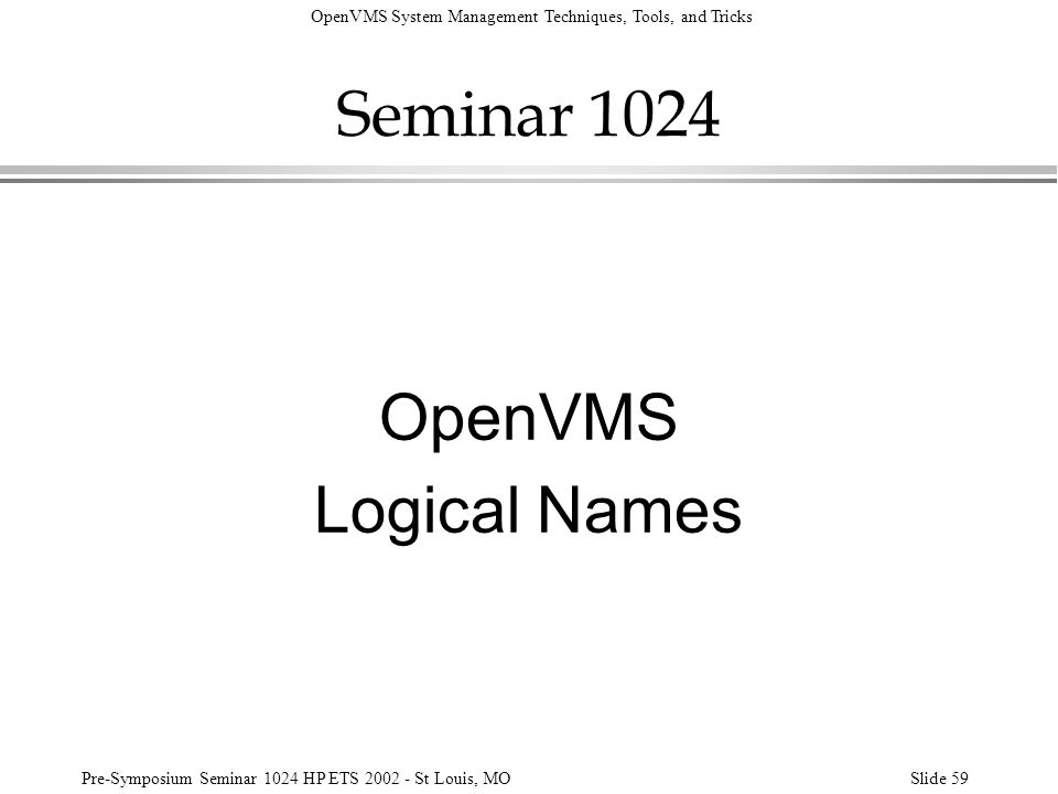 OpenVMS System Management Techniques, Tools, and Tricks Pre-Symposium Seminar 1024 HP ETS 2002 - St Louis, MOSlide 59 Seminar 1024 OpenVMS Logical Nam