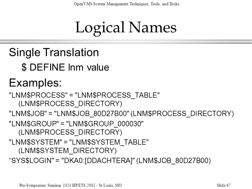 OpenVMS System Management Techniques, Tools, and Tricks Pre-Symposium Seminar 1024 HP ETS 2002 - St Louis, MOSlide 67 Logical Names Single Translation