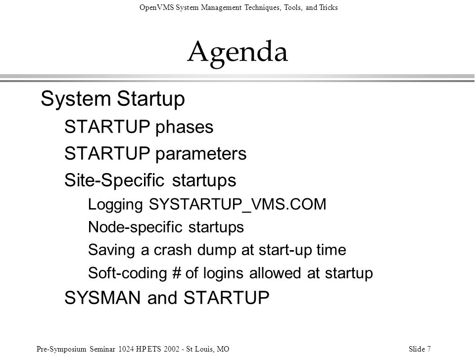 OpenVMS System Management Techniques, Tools, and Tricks Pre-Symposium Seminar 1024 HP ETS 2002 - St Louis, MOSlide 118 System Startup Phases, Files INITIAL DEVICES SYCONFIGThese files are always SYLOGICALSexecuted, even during a SYPAGSWPFILESMIN-imum boot.