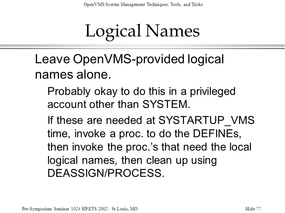 OpenVMS System Management Techniques, Tools, and Tricks Pre-Symposium Seminar 1024 HP ETS 2002 - St Louis, MOSlide 77 Logical Names Leave OpenVMS-prov