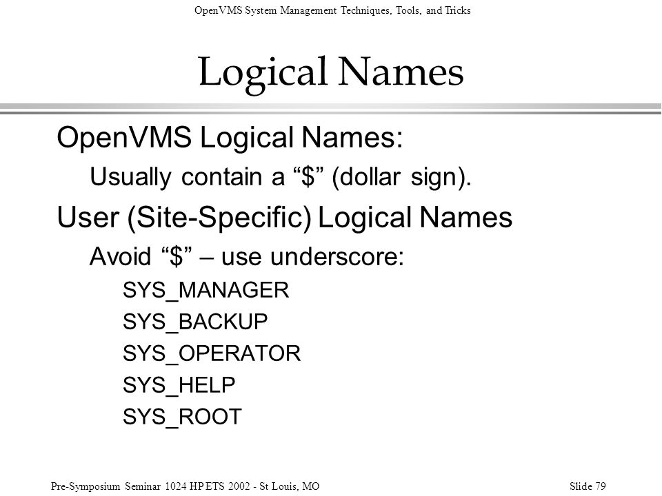 OpenVMS System Management Techniques, Tools, and Tricks Pre-Symposium Seminar 1024 HP ETS 2002 - St Louis, MOSlide 79 Logical Names OpenVMS Logical Na