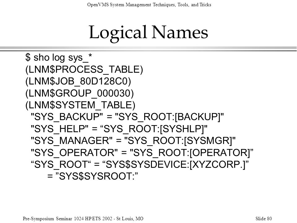 OpenVMS System Management Techniques, Tools, and Tricks Pre-Symposium Seminar 1024 HP ETS 2002 - St Louis, MOSlide 80 Logical Names $ sho log sys_* (L