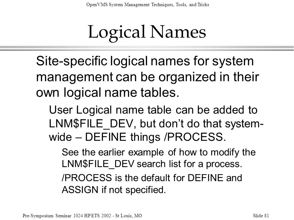OpenVMS System Management Techniques, Tools, and Tricks Pre-Symposium Seminar 1024 HP ETS 2002 - St Louis, MOSlide 81 Logical Names Site-specific logi