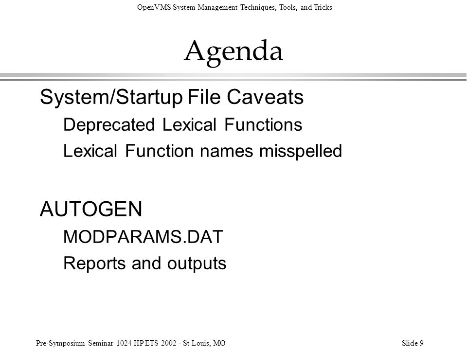 OpenVMS System Management Techniques, Tools, and Tricks Pre-Symposium Seminar 1024 HP ETS 2002 - St Louis, MOSlide 80 Logical Names $ sho log sys_* (LNM$PROCESS_TABLE) (LNM$JOB_80D128C0) (LNM$GROUP_000030) (LNM$SYSTEM_TABLE) SYS_BACKUP = SYS_ROOT:[BACKUP] SYS_HELP = SYS_ROOT:[SYSHLP] SYS_MANAGER = SYS_ROOT:[SYSMGR] SYS_OPERATOR = SYS_ROOT:[OPERATOR] SYS_ROOT = SYS$SYSDEVICE:[XYZCORP.] = SYS$SYSROOT: