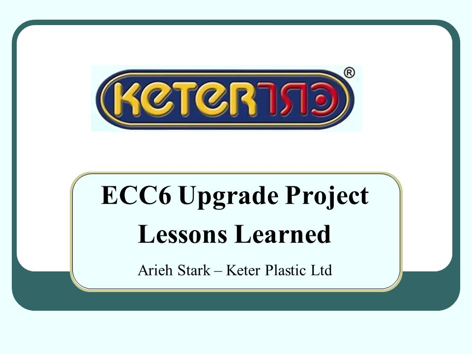 ECC6 Upgrade Project Lessons Learned Arieh Stark – Keter Plastic Ltd