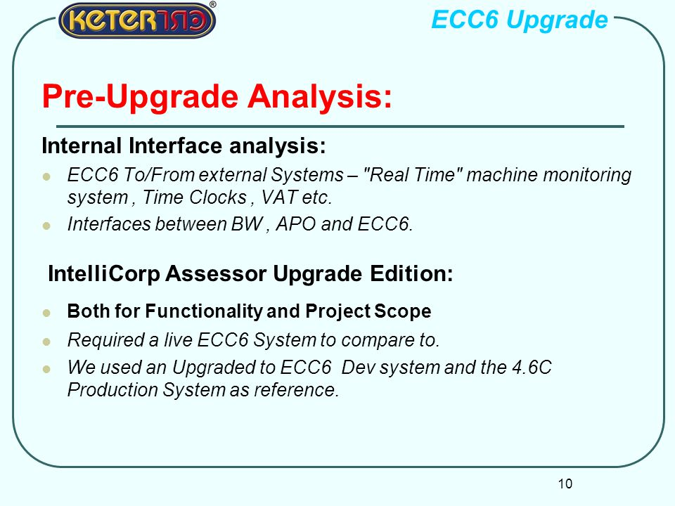 10 Pre-Upgrade Analysis: Internal Interface analysis: ECC6 To/From external Systems – Real Time machine monitoring system, Time Clocks, VAT etc.