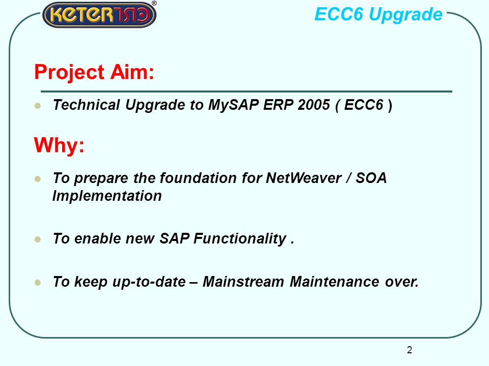 2 Project Aim: Technical Upgrade to MySAP ERP 2005 ( ECC6 ) Why: To prepare the foundation for NetWeaver / SOA Implementation To enable new SAP Functionality.