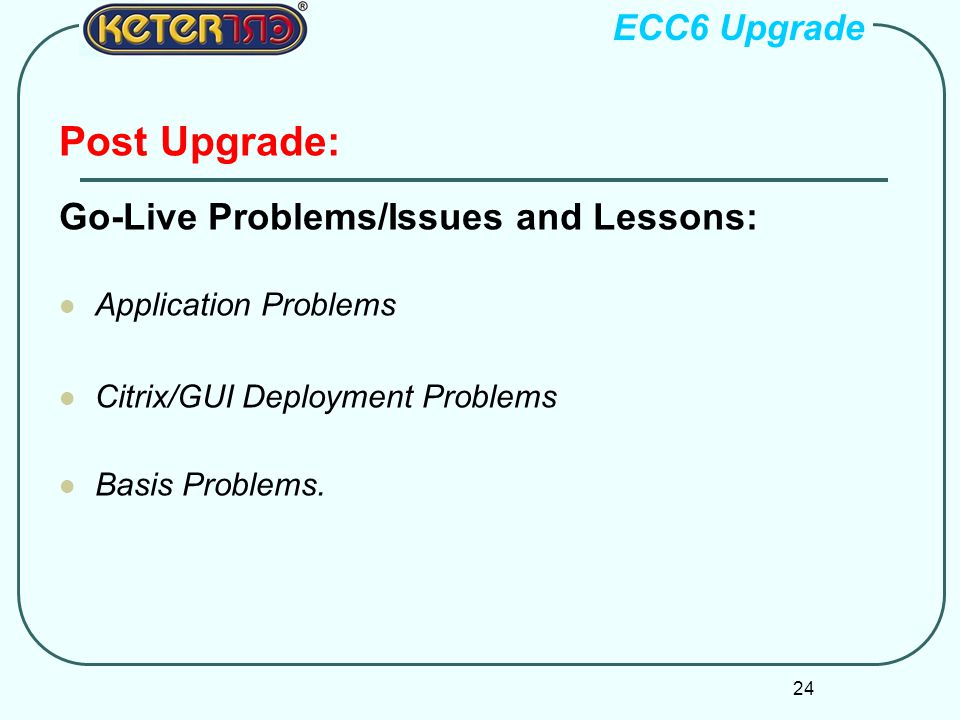24 Post Upgrade: Go-Live Problems/Issues and Lessons: Application Problems Citrix/GUI Deployment Problems Basis Problems.