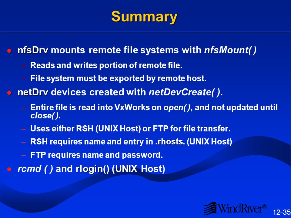 ® 12-35 Summary nfsDrv nfsDrv mounts remote file systems with nfsMount( ) –Reads and writes portion of remote file.
