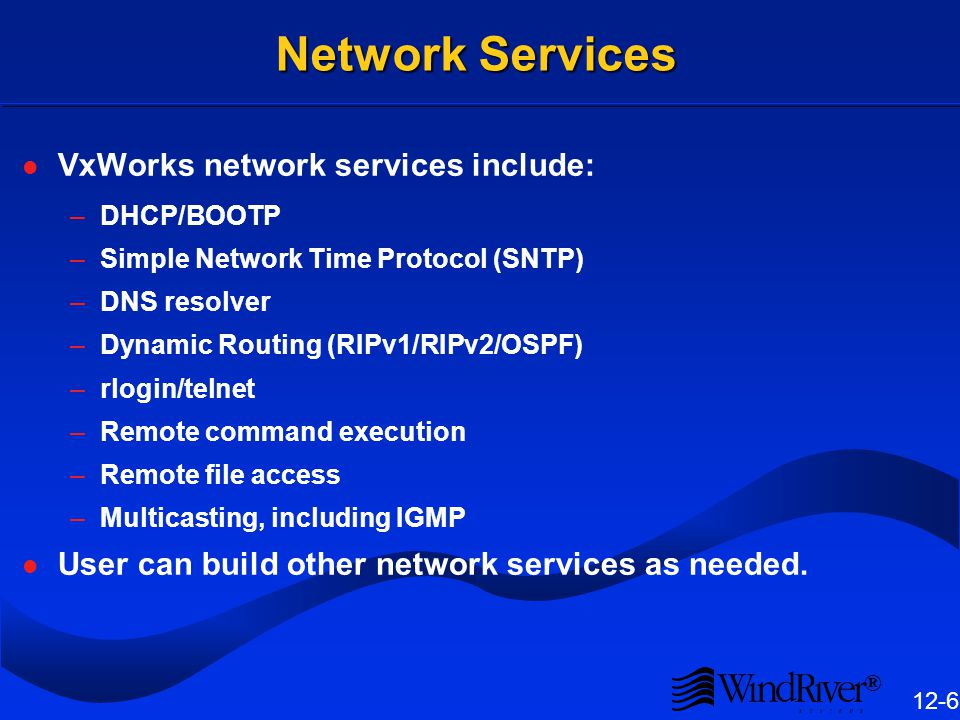 ® 12-6 Network Services VxWorks network services include: –DHCP/BOOTP –Simple Network Time Protocol (SNTP) –DNS resolver –Dynamic Routing (RIPv1/RIPv2/OSPF) –rlogin/telnet –Remote command execution –Remote file access –Multicasting, including IGMP User can build other network services as needed.