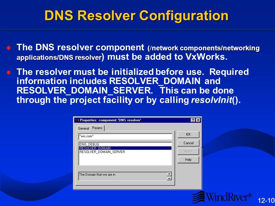 ® 12-10 DNS Resolver Configuration ( / network components/networking applications/DNS resolver The DNS resolver component ( / network components/networking applications/DNS resolver ) must be added to VxWorks.