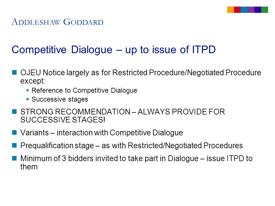 Competitive Dialogue – up to issue of ITPD OJEU Notice largely as for Restricted Procedure/Negotiated Procedure except: Reference to Competitive Dialogue Successive stages STRONG RECOMMENDATION – ALWAYS PROVIDE FOR SUCCESSIVE STAGES.