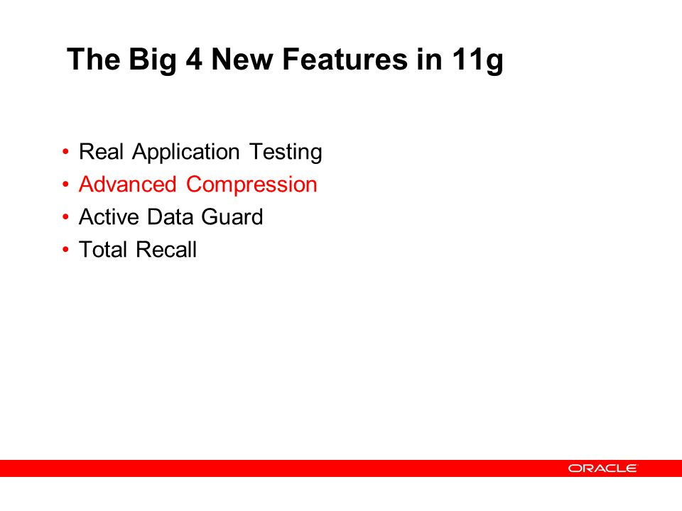 The Big 4 New Features in 11g Real Application Testing Advanced Compression Active Data Guard Total Recall