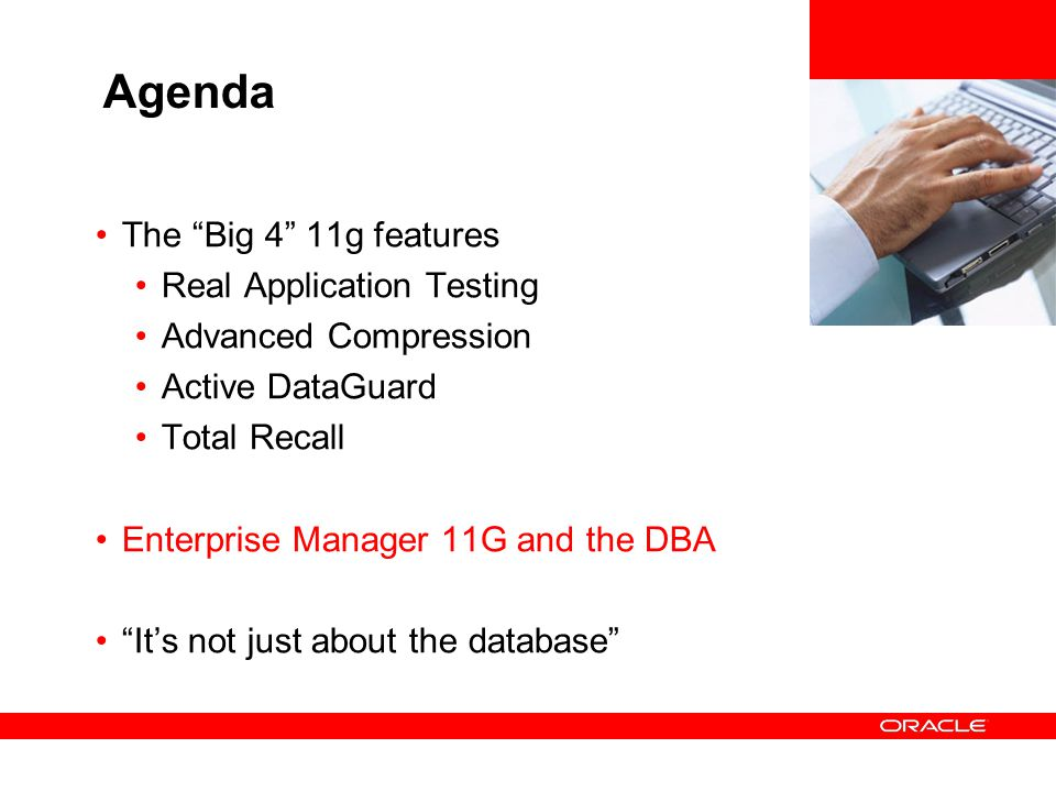 Agenda The Big 4 11g features Real Application Testing Advanced Compression Active DataGuard Total Recall Enterprise Manager 11G and the DBA Its not j