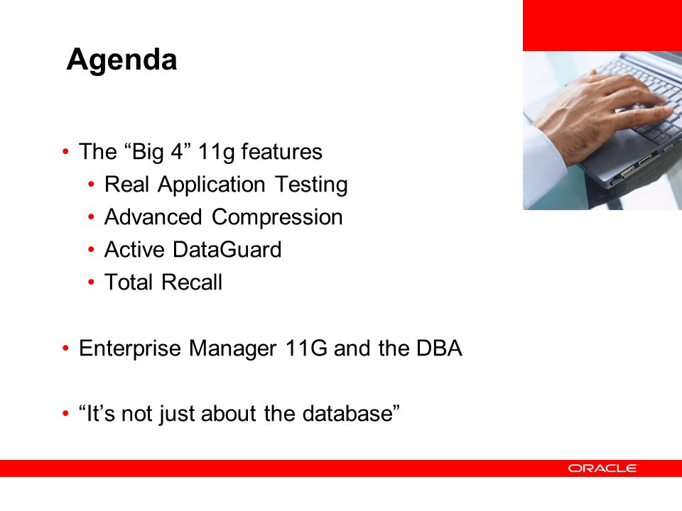 Oracle Database 11g Highlights High Availability Logminer, Physical Standby, Streams support for XMLType, TDE Fast Start Failover with Async Propagation Faster Logical Standby Apply Flashback Transaction Data Repair Advisor Integration Faster Gateways Gateways to Legacy Databases Streams Synchronous Capture Streams Faster Apply Performance and Scalability RAC Scalability Enhancements Faster PL/SQL Triggers Security Tablespace and LOB Encryption Secure By Default Enterprise Manager support for TDE, OLS, VPD, EUS TDE works with LOBS, log miner Windows VSS Writer for Point In Time Copies Manageability and Diagnosability Unified Automatic Memory Management Scheduler supports remote jobs Automatic Health Monitoring Faster Database Upgrades ASM Variable extent sizes, Fast resync, Preferred reads RAC Highly optimized protocols ADDM for RAC Content Management Infrastructure Binary XML storage Enhanced XML indexing Combined Text and Relational Indexes DICOM Medical Imaging Support Storage & Query of Semantic Content (RDF, OWL) Business Intelligence Next generation OLAP Supermodels for Data Mining Enterprise Manager is DW aware PIVOT/UNPIVOT operators