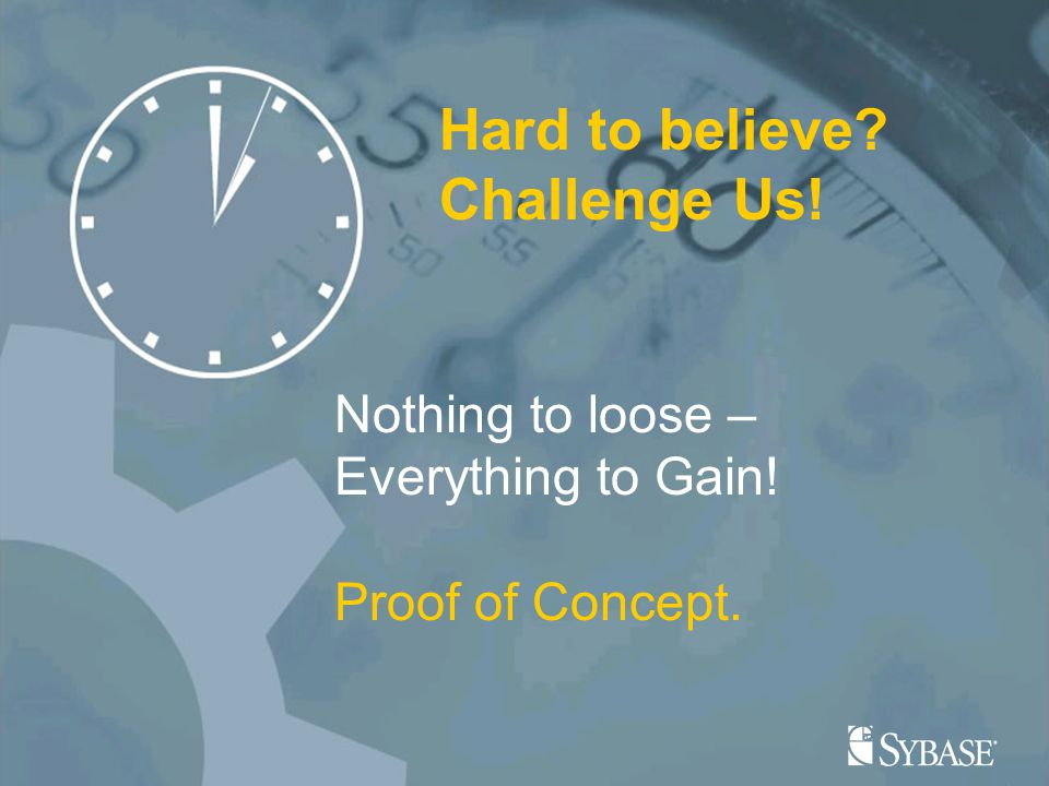 21 Hard to believe Challenge Us! Nothing to loose – Everything to Gain! Proof of Concept.