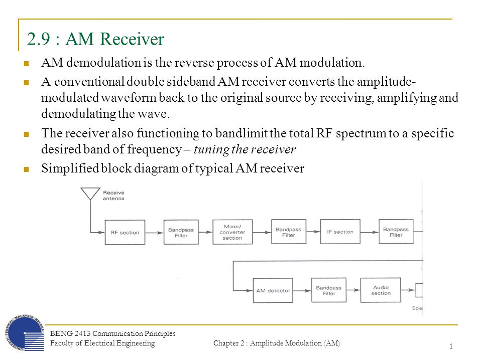 Chapter 2 : Amplitude Modulation (AM) BENG 2413 Communication Principles Faculty of Electrical Engineering 32 2.9.5 : Net Receiver Gain Ex 5-8 For an AM receiver with a -80 dBm RF input signal level and the following gains ad losses, determine the net receiver gain and the audio signal level : Gains : RF amplifier = 33 dB, IF amplifier = 47 dB, audio amplifier = 25 dB Losses : pre-selector loss = 3 dB, mixer loss = 6 dB, detector loss = 8 dB