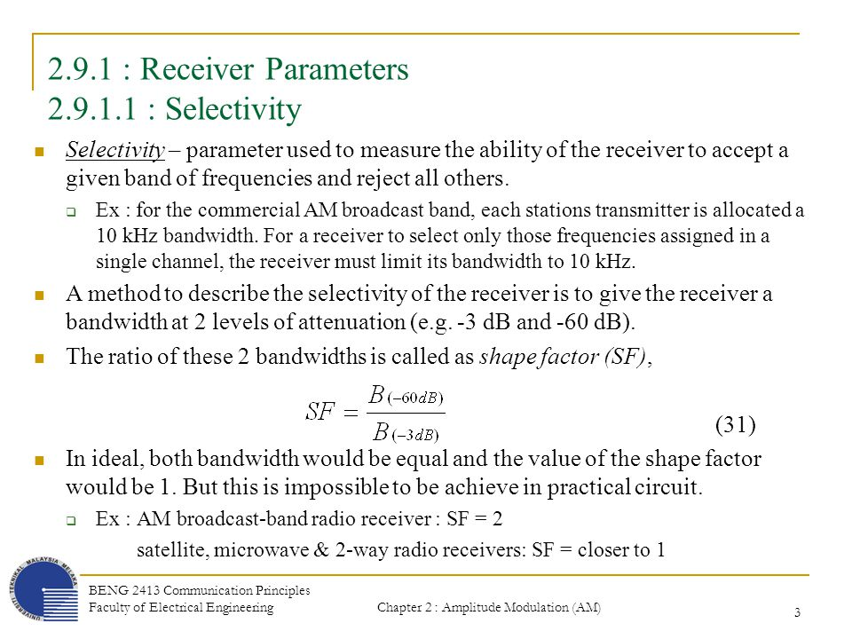Chapter 2 : Amplitude Modulation (AM) BENG 2413 Communication Principles Faculty of Electrical Engineering 4 2.9.1.1 : Selectivity A radio receiver must be capable of separating the desired channels signal without allowing interference from an adjacent channel to spill over into the desired channels passband.