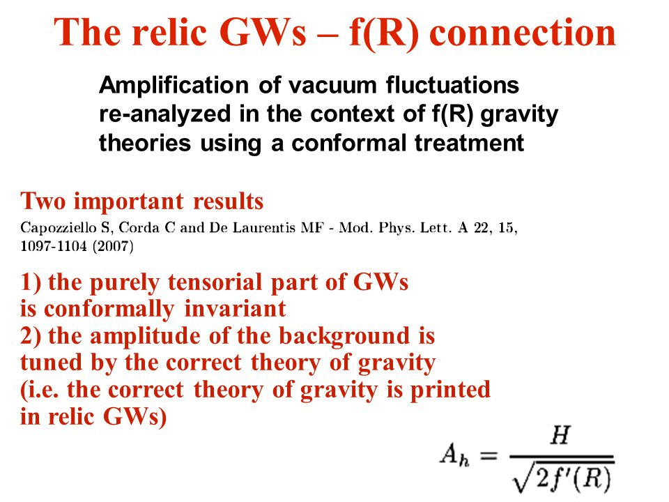 13 The relic GWs – f(R) connection Amplification of vacuum fluctuations re-analyzed in the context of f(R) gravity theories using a conformal treatment Two important results 1) the purely tensorial part of GWs is conformally invariant 2) the amplitude of the background is tuned by the correct theory of gravity (i.e.