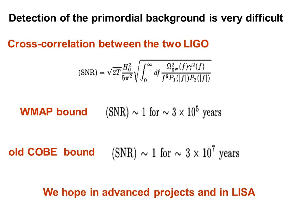 Detection of the primordial background is very difficult Cross-correlation between the two LIGO WMAP bound We hope in advanced projects and in LISA old COBE bound