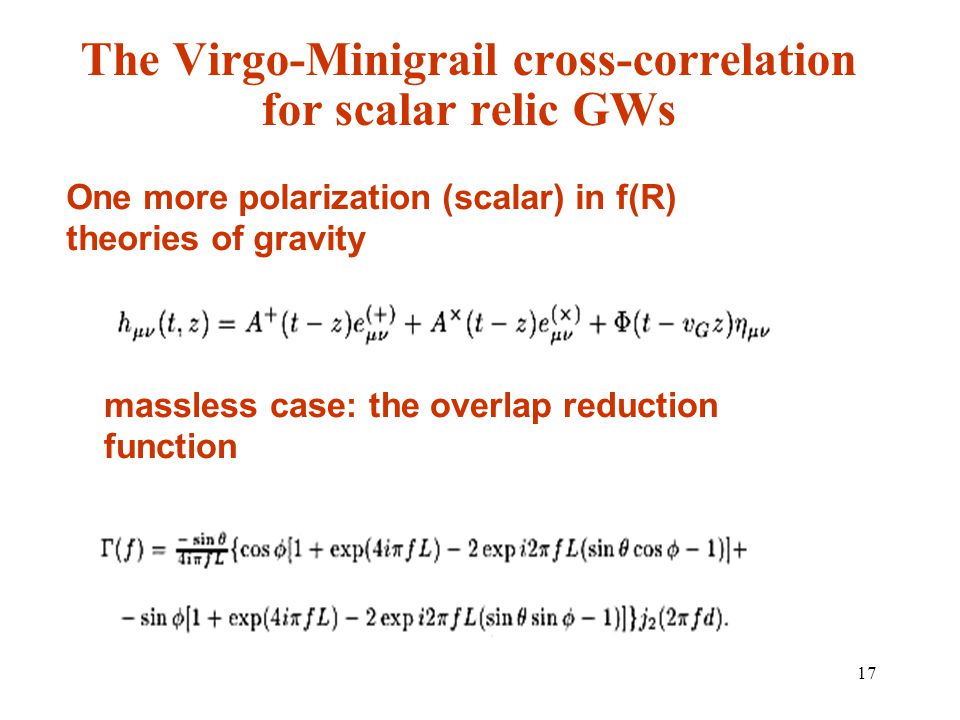 17 The Virgo-Minigrail cross-correlation for scalar relic GWs One more polarization (scalar) in f(R) theories of gravity massless case: the overlap reduction function